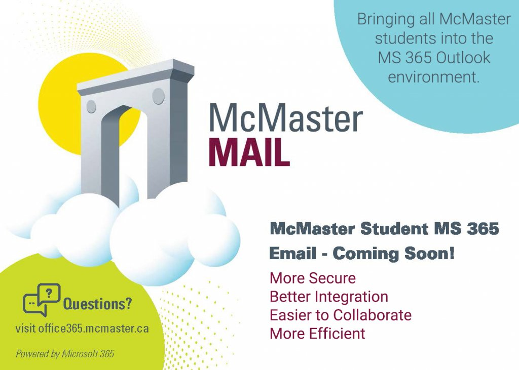 McMaster Mail  Bringing all McMaster students into the MS 365 Outlook environment. McMaster Student MS 365 email - coming soon! More secure, better integration, easier to collaborate, more efficient. Questions? Visit office365.mcmaster.ca.