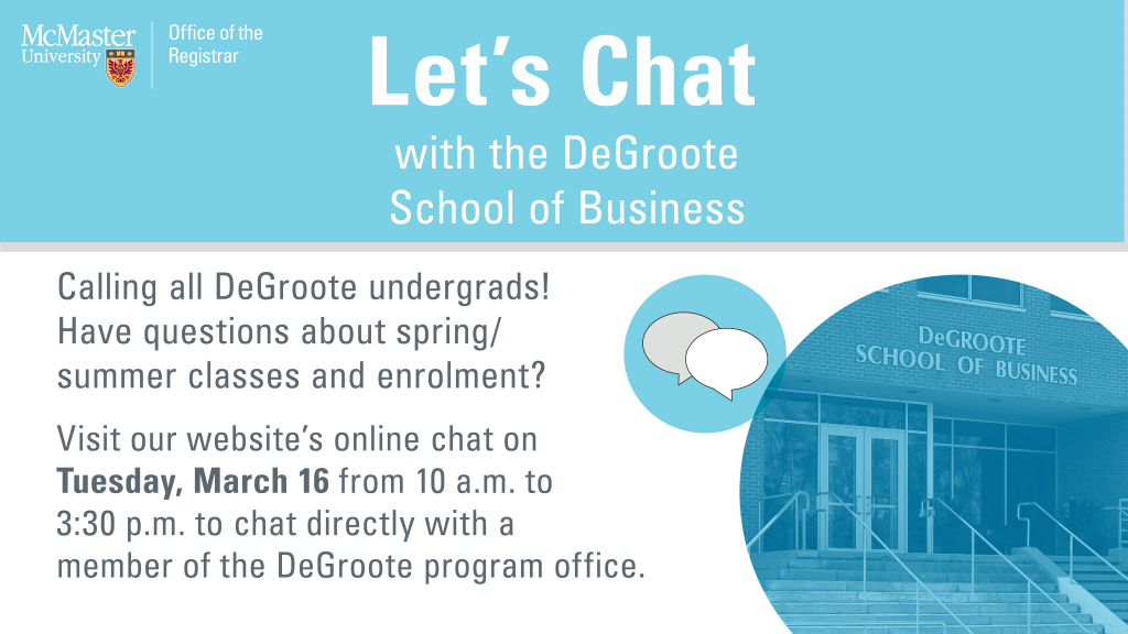 Text graphic: Let's Chat with the DeGroote School of Business.  Calling all DeGroote undergrads! Have questions about spring/summer classes and enrolment?   Visit our website's online chat on Tuesday, March 16 from 10 a.m. to 3:30 p.m. to chat directly with a member of the DeGroote program office.